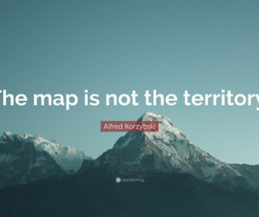 """THE MAP IS NOT THE TERRITORY""."